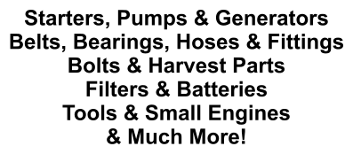 Starters, Pumps & Generators Belts, Bearings, Hoses & Fittings Bolts & Harvest Parts Filters & Batteries Tools & Small Engines & Much More!